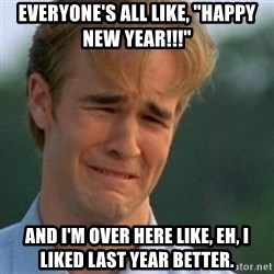 """Crying Dawson - Everyone's all like, """"Happy new year!!!"""" And I'm over here like, EH, i liked last year better."""