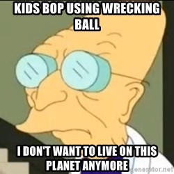 I Don't Want to Live in this Planet Anymore - kids bop using wrecking ball i don't want to live on this planet anymore
