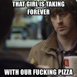 nah you're alright - that girl is taking forever with our fucking pizza
