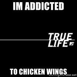 true life - im addicted  to chicken wings