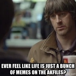 nah you're alright -  ever feel like life is just a bunch of memes on the akfiles?