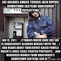 "ZOE GREAVES TIMMINS ONTARIO - ZOE GREAVES AMBER TROOCK jack dupuis downtown eastside vancouver facesitting Jan 15, 2011 - ""…it makes Masik look like she is audaciously aligning herself with the ... I had heard about Vancouver-based Pamela Masik's large-scale painted portraits ... and murdered women from Vancouver's Downtown Eastside (six of ..."