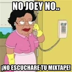 Family guy maid - no joey no.. ¡no escuchare tu mixtape!