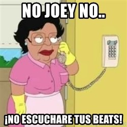 Family guy maid - no joey no.. ¡no escuchare tus beats!
