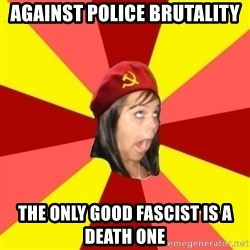 Annoying Communist Facebook Girl - AGAINST POLICE BRUTALITY THE ONLY GOOD FASCIST IS A DEATH ONE