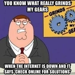 Grinds My Gears Peter Griffin - YOU KNOW WHAT REALLY GRINDS MY GEARS  WHEN THE INTERNET IS DOWN AND IT SAYS 'CHECK ONLINE FOR SOLUTIONS'