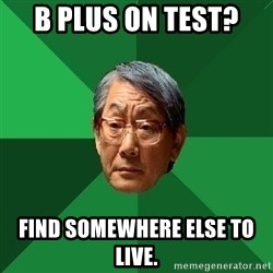 High Expectations Asian Father - B PLUS ON TEST?  FIND SOMEWHERE ELSE TO LIVE.