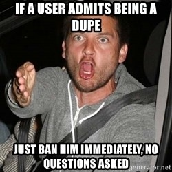 Mad Tobey Maguire - IF A USER ADMITS BEING A DUPE JUST BAN HIM IMMEDIATELY, NO QUESTIONS ASKED