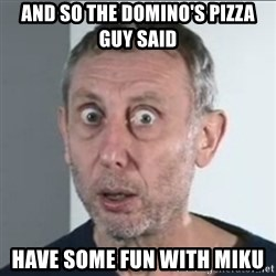 Michael Rosen stares into your soul - and so the domino's pizza guy said have some fun with miku