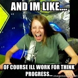 Unfunny/Uninformed Podcast Girl - and im like.... of course ill work for think progress...