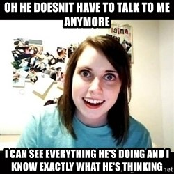 Psycho Stalker Girlfriend - oh he doesnit have to talk to me anymore i can see everything he's doing and i know exactly what he's thinking