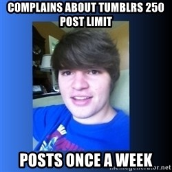 Dumb Dan  - Complains about tumblrs 250 post limit posts once a week