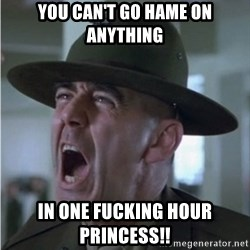 Gunnery Sgt. Hartman - YOU CAN't go hame on anything in one fucking hour princess!!