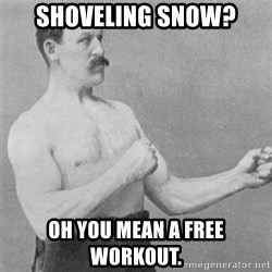 overly manlyman - Shoveling snow? Oh you mean a free workout.