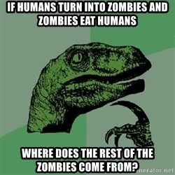 Philosoraptor - If humans turn into zombies and zombies eat humans  WHERE DOES THE REST OF THE ZOMBIES COME FROM?