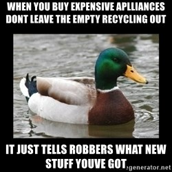 advice mallard - when you buy expensive aplliances dont leave the empty recycling out it just tells robbers what new stuff youve got
