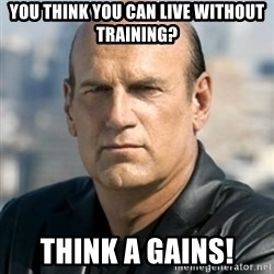 Jesse Ventura - you think you can live without training? think a gains!