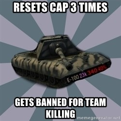 TERRIBLE E-100 DRIVER - resets cap 3 times gets banned for team killing
