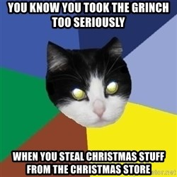 Winnipeg Cat - you know you took the grinch too seriously When you steal christmas stuff from the christmas store