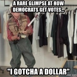 "State Farm Fisherman - a rare glimpse at how democrats get votes... ""i gotcha a dollar"""
