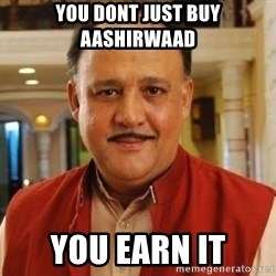 Alok Nath1 - you dont just buy aashirwaad you earn it