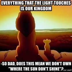 "simba mufasa - everything that the light touches is our kingdom -so dad, does this mean we don't own ""Where the sun don't shine""?"