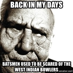 Back In My Day - back in my days batsmen used to be scared of the west indian bowlers