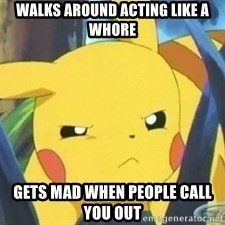 Unimpressed Pikachu - walks around acting like a whore  gets mad when people call you out