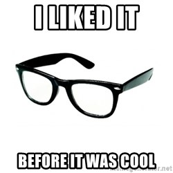 hipster glasses - I LIKED IT BEFORE IT WAS COOL