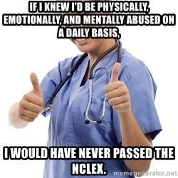 Scumbag Nurse - If I knew I'd be physically, emotionally, and mentally abused on a daily basis, I would have never passed the Nclex.