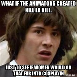 what if meme - what if the animators created kill la kill. just to see if women would go that far into cosplayin