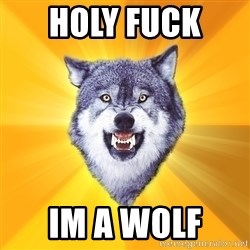 Courage Wolf - holy fuck  im a wolf