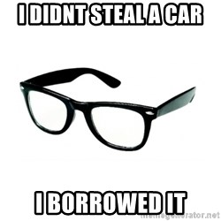 hipster glasses - I didnt steal a car  I borrowed it