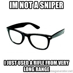 hipster glasses - Im not a sniper i just used a rifle from very long range