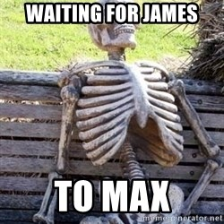 Waiting skeleton meme - Waiting for james To max