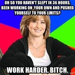 Sheltering Suburban Mom - oh so you haven't slept in 36 hours, been working on  your own and pushed yourself to your limits? work harder, bitch.