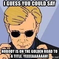 csi miami yeah - I guess you could say nobody is on the golden road to a title. Yeeeeaaaaaah!
