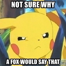 Unimpressed Pikachu - not sure why a fox would say that