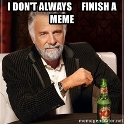 The Most Interesting Man In The World - I DON'T ALWAYS     FINISH A MEME