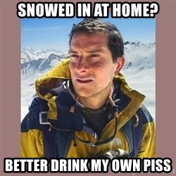 Bear Grylls Piss - Snowed in at home? Better drink my own piss