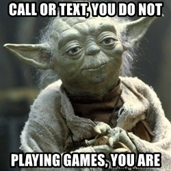Yodanigger - CALL OR TEXT, YOU DO NOT PLAYING GAMEs, YOU ARE