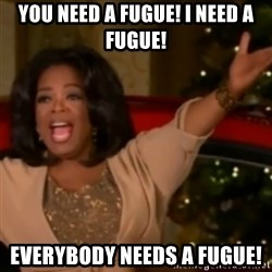 The Giving Oprah - You need a fugue! I need a fugue! Everybody needs a fugue!