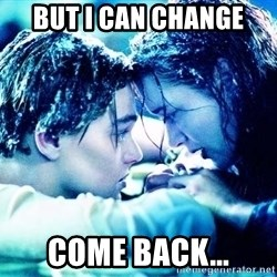 COME BACK JACK - but i can change come back...
