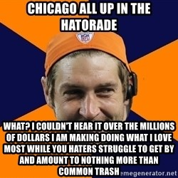 Jay Cutler - chicago all up in the hatorade what? I couldn't hear it over the millions of dollars i am making doing what i love most while you haters struggle to get by and amount to nothing more than common trash