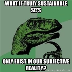 Philosoraptor - What if truly sustainable SC's Only exist in our subjective reality?