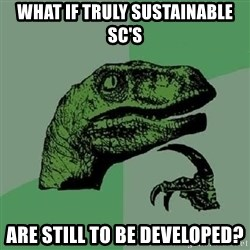 Philosoraptor - What if truly sustainable SC's are still to be developed?