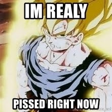 Go Super Saiyan - Im realy Pissed right now