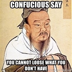 Confucious - Confucious say you cannot loose what you don't have