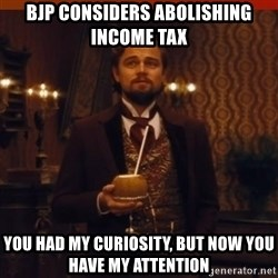 you had my curiosity dicaprio - bjp considers abolishing income tax you had my curiosity, but now you have my attention