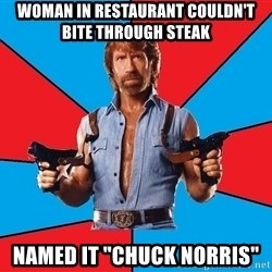 "Chuck Norris  - woman in restaurant couldn't bite through steak named it ""chuck Norris"""